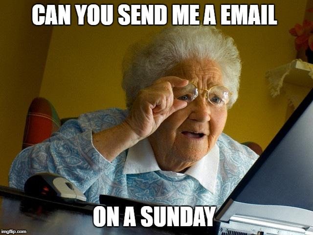 Grandma Finds The Internet Meme | CAN YOU SEND ME A EMAIL ON A SUNDAY | image tagged in memes,grandma finds the internet | made w/ Imgflip meme maker