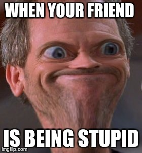 WHEN YOUR FRIEND IS BEING STUPID | image tagged in x well ok then | made w/ Imgflip meme maker