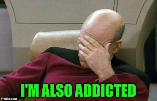 Captain Picard Facepalm Meme | I'M ALSO ADDICTED | image tagged in memes,captain picard facepalm | made w/ Imgflip meme maker