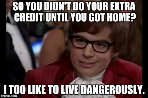 I Too Like To Live Dangerously Meme | SO YOU DIDN'T DO YOUR EXTRA CREDIT UNTIL YOU GOT HOME? I TOO LIKE TO LIVE DANGEROUSLY. | image tagged in memes,i too like to live dangerously | made w/ Imgflip meme maker