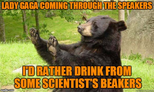 No Bear Blank | LADY GAGA COMING THROUGH THE SPEAKERS I'D RATHER DRINK FROM SOME SCIENTIST'S BEAKERS | image tagged in no bear blank | made w/ Imgflip meme maker