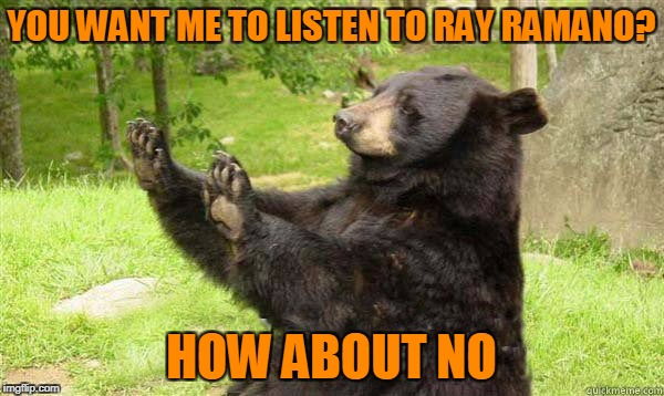No Bear Blank | YOU WANT ME TO LISTEN TO RAY RAMANO? HOW ABOUT NO | image tagged in no bear blank | made w/ Imgflip meme maker