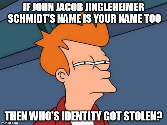 Futurama Fry Meme | IF JOHN JACOB JINGLEHEIMER SCHMIDT'S NAME IS YOUR NAME TOO THEN WHO'S IDENTITY GOT STOLEN? | image tagged in memes,futurama fry | made w/ Imgflip meme maker