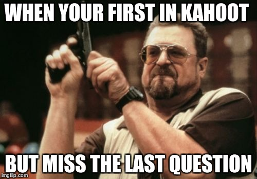 Am I The Only One Around Here Meme | WHEN YOUR FIRST IN KAHOOT BUT MISS THE LAST QUESTION | image tagged in memes,am i the only one around here | made w/ Imgflip meme maker