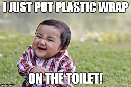 Evil Toddler Meme | I JUST PUT PLASTIC WRAP ON THE TOILET! | image tagged in memes,evil toddler | made w/ Imgflip meme maker