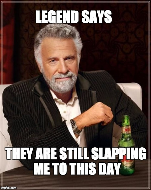 The Most Interesting Man In The World Meme | LEGEND SAYS THEY ARE STILL SLAPPING ME TO THIS DAY | image tagged in memes,the most interesting man in the world | made w/ Imgflip meme maker