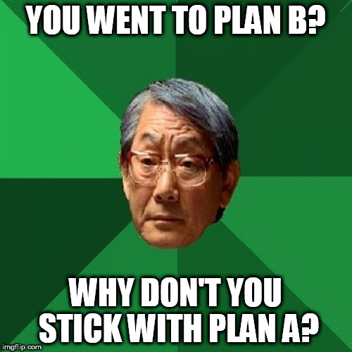 High Expectations Asian Father Meme | YOU WENT TO PLAN B? WHY DON'T YOU STICK WITH PLAN A? | image tagged in memes,high expectations asian father | made w/ Imgflip meme maker