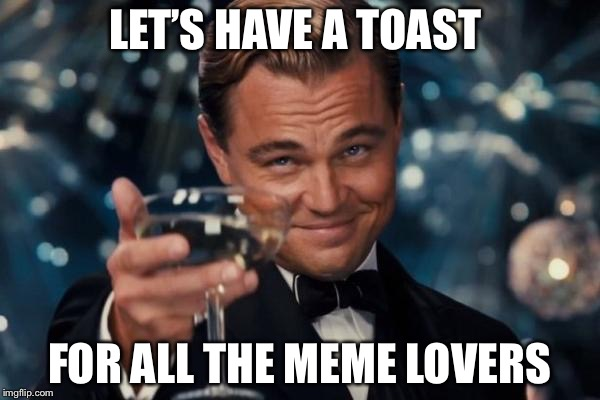 Leonardo Dicaprio Cheers Meme | LET'S HAVE A TOAST FOR ALL THE MEME LOVERS | image tagged in memes,leonardo dicaprio cheers | made w/ Imgflip meme maker