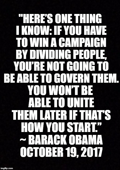 "Blank  | ""HERE'S ONE THING I KNOW: IF YOU HAVE TO WIN A CAMPAIGN BY DIVIDING PEOPLE, YOU'RE NOT GOING TO BE ABLE TO GOVERN THEM. YOU WON'T BE ABLE TO 