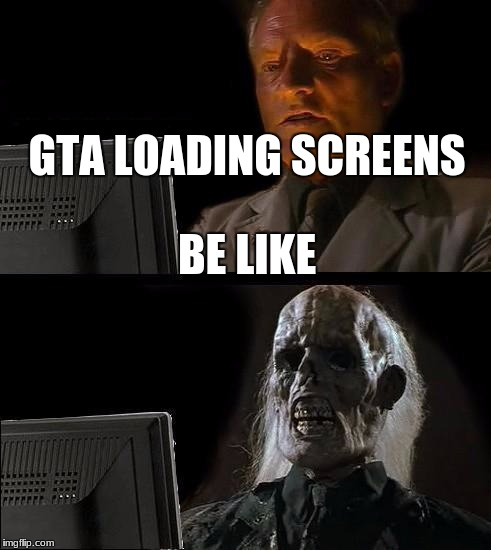 Ill Just Wait Here Meme | GTA LOADING SCREENS BE LIKE | image tagged in memes,ill just wait here | made w/ Imgflip meme maker