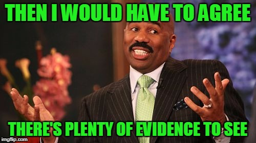 Steve Harvey Meme | THEN I WOULD HAVE TO AGREE THERE'S PLENTY OF EVIDENCE TO SEE | image tagged in memes,steve harvey | made w/ Imgflip meme maker