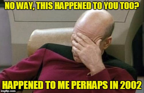 Captain Picard Facepalm Meme | NO WAY, THIS HAPPENED TO YOU TOO? HAPPENED TO ME PERHAPS IN 2002 | image tagged in memes,captain picard facepalm | made w/ Imgflip meme maker