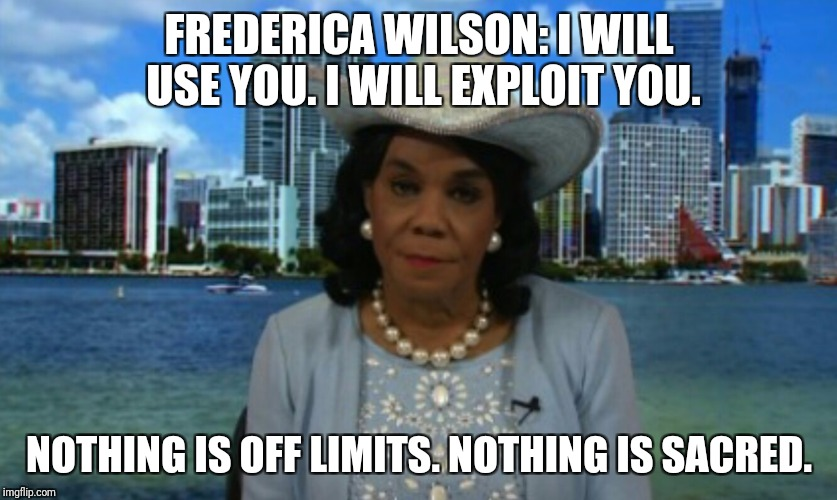 Idiots | FREDERICA WILSON: I WILL USE YOU. I WILL EXPLOIT YOU. NOTHING IS OFF LIMITS. NOTHING IS SACRED. | image tagged in stupid liberals,liberals,congress,disgusting,evil | made w/ Imgflip meme maker