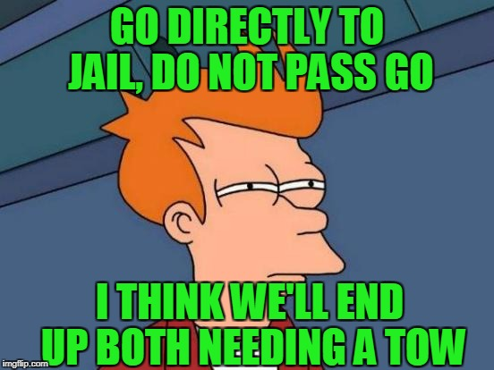 Futurama Fry Meme | GO DIRECTLY TO JAIL, DO NOT PASS GO I THINK WE'LL END UP BOTH NEEDING A TOW | image tagged in memes,futurama fry | made w/ Imgflip meme maker