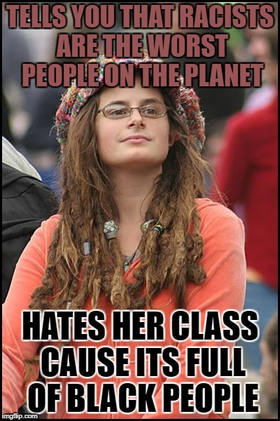 I have probably met around 10 people that have this or something simular logics | TELLS YOU THAT RACISTS ARE THE WORST PEOPLE ON THE PLANET HATES HER CLASS CAUSE ITS FULL OF BLACK PEOPLE | image tagged in memes,college liberal,funny,racist,black people,planet | made w/ Imgflip meme maker