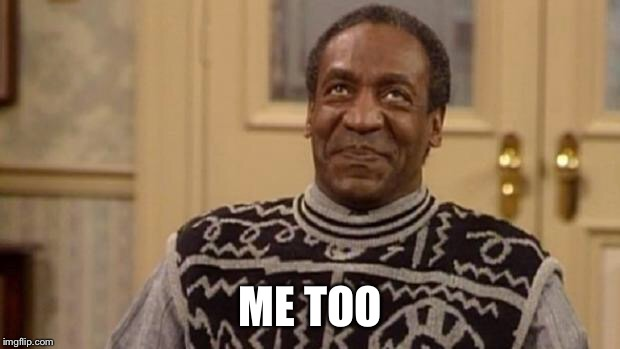 Bill Cosby | ME TOO | image tagged in bill cosby | made w/ Imgflip meme maker