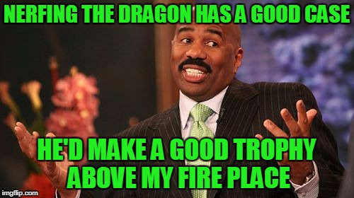 Steve Harvey Meme | NERFING THE DRAGON HAS A GOOD CASE HE'D MAKE A GOOD TROPHY ABOVE MY FIRE PLACE | image tagged in memes,steve harvey | made w/ Imgflip meme maker