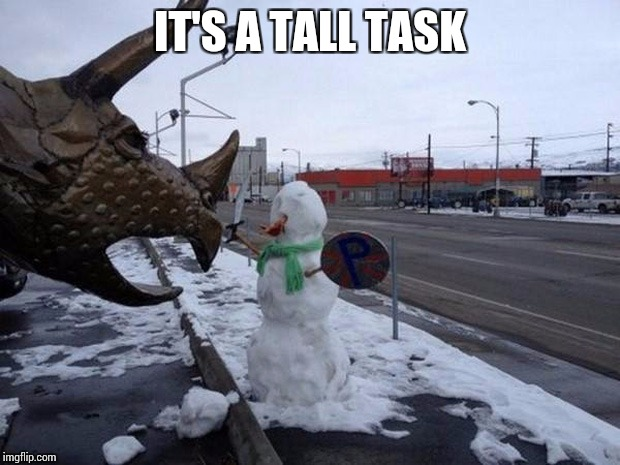 IT'S A TALL TASK | made w/ Imgflip meme maker