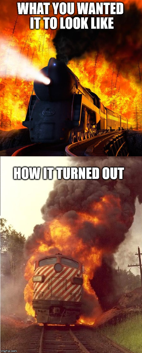 Flaming train disappointment | WHAT YOU WANTED IT TO LOOK LIKE HOW IT TURNED OUT | image tagged in memes,flames,trains,how it ended | made w/ Imgflip meme maker