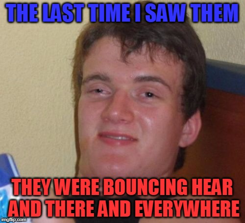 10 Guy Meme | THE LAST TIME I SAW THEM THEY WERE BOUNCING HEAR AND THERE AND EVERYWHERE | image tagged in memes,10 guy | made w/ Imgflip meme maker