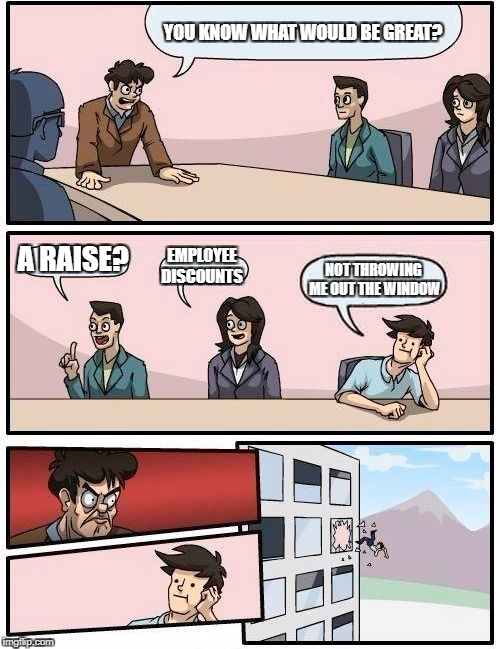 Boardroom Meeting Suggestion Meme | YOU KNOW WHAT WOULD BE GREAT? A RAISE? EMPLOYEE DISCOUNTS NOT THROWING ME OUT THE WINDOW | image tagged in memes,boardroom meeting suggestion | made w/ Imgflip meme maker