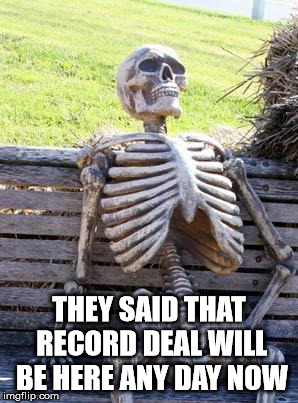 Musician waiting for deal | THEY SAID THAT RECORD DEAL WILL BE HERE ANY DAY NOW | image tagged in memes,waiting skeleton | made w/ Imgflip meme maker