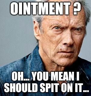 Clint Eastwood | OINTMENT ? OH... YOU MEAN I SHOULD SPIT ON IT... | image tagged in memes,medicine,healing,tough,manly,macho man | made w/ Imgflip meme maker