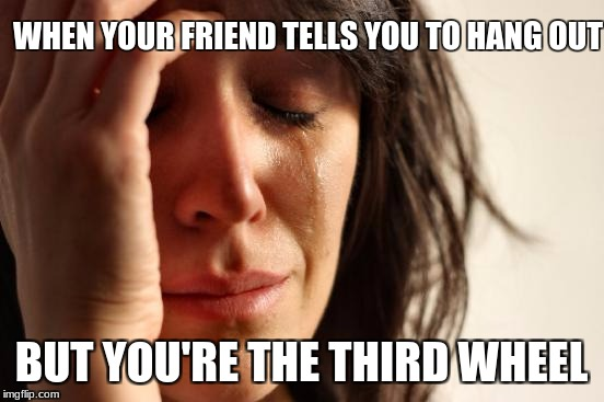 First World Problems Meme | WHEN YOUR FRIEND TELLS YOU TO HANG OUT BUT YOU'RE THE THIRD WHEEL | image tagged in memes,first world problems | made w/ Imgflip meme maker