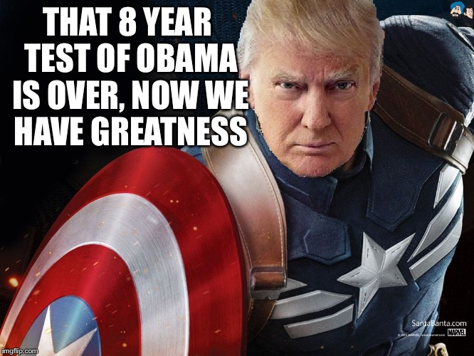 Trump @TheRealCaptainAmerica | THAT 8 YEAR TEST OF OBAMA IS OVER, NOW WE HAVE GREATNESS | image tagged in trump therealcaptainamerica | made w/ Imgflip meme maker