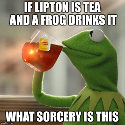 But Thats None Of My Business Meme | IF LIPTON IS TEA AND A FROG DRINKS IT WHAT SORCERY IS THIS | image tagged in memes,but thats none of my business,kermit the frog | made w/ Imgflip meme maker