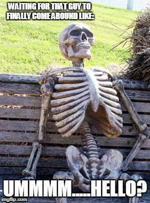 when the guy says they're confused about where they are in the relationship... | WAITING FOR THAT GUY TO FINALLY COME AROUND LIKE: UMMMM.....HELLO? | image tagged in memes,waiting skeleton | made w/ Imgflip meme maker