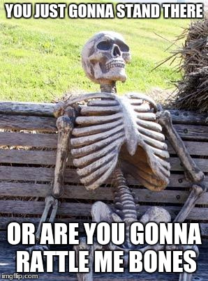Waiting Skeleton Meme | YOU JUST GONNA STAND THERE OR ARE YOU GONNA RATTLE ME BONES | image tagged in memes,waiting skeleton | made w/ Imgflip meme maker