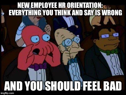 You Should Feel Bad Zoidberg Meme | NEW EMPLOYEE HR ORIENTATION:         EVERYTHING YOU THINK AND SAY IS WRONG AND YOU SHOULD FEEL BAD | image tagged in memes,you should feel bad zoidberg | made w/ Imgflip meme maker