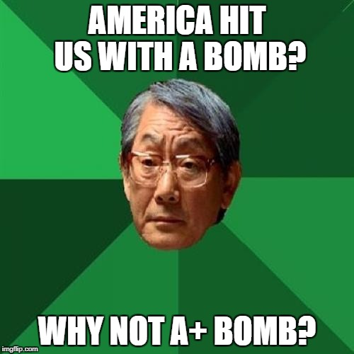 High Expectations Asian Father Meme | AMERICA HIT US WITH A BOMB? WHY NOT A+ BOMB? | image tagged in memes,high expectations asian father | made w/ Imgflip meme maker