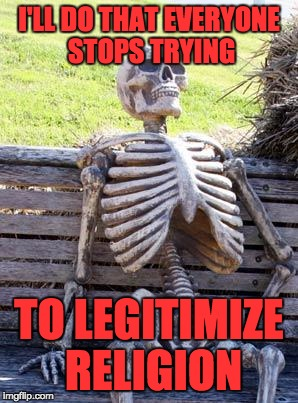 Waiting Skeleton Meme | I'LL DO THAT EVERYONE STOPS TRYING TO LEGITIMIZE RELIGION | image tagged in memes,waiting skeleton | made w/ Imgflip meme maker