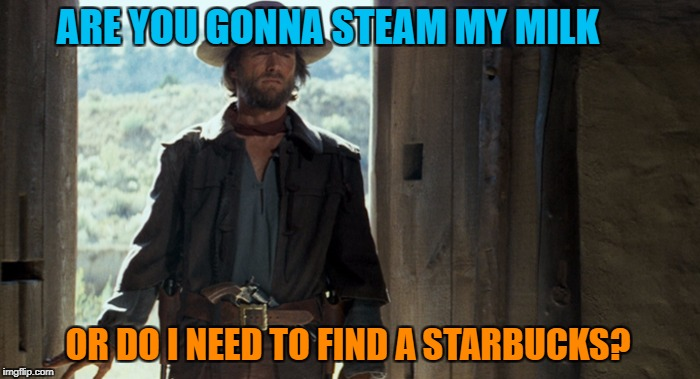 ARE YOU GONNA STEAM MY MILK OR DO I NEED TO FIND A STARBUCKS? | made w/ Imgflip meme maker