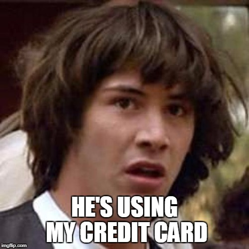 Conspiracy Keanu Meme | HE'S USING MY CREDIT CARD | image tagged in memes,conspiracy keanu | made w/ Imgflip meme maker