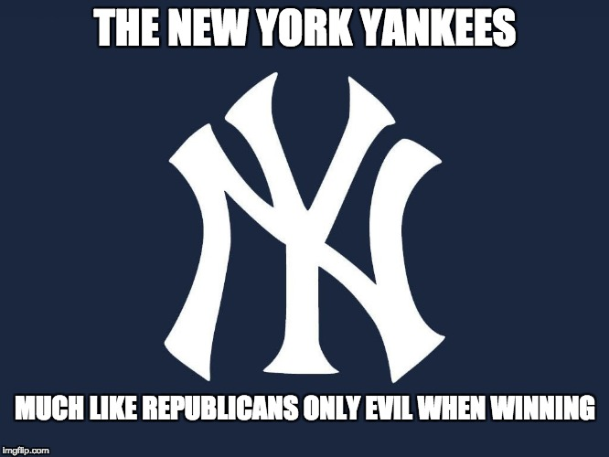 THE NEW YORK YANKEES MUCH LIKE REPUBLICANS ONLY EVIL WHEN WINNING | image tagged in new yor yankees | made w/ Imgflip meme maker