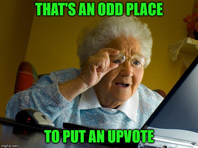 Grandma Finds The Internet Meme | THAT'S AN ODD PLACE TO PUT AN UPVOTE | image tagged in memes,grandma finds the internet | made w/ Imgflip meme maker