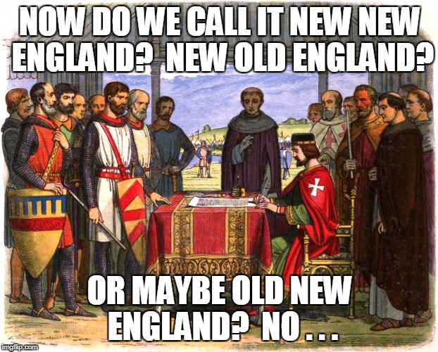 NOW DO WE CALL IT NEW NEW ENGLAND?  NEW OLD ENGLAND? OR MAYBE OLD NEW ENGLAND?  NO . . . | made w/ Imgflip meme maker