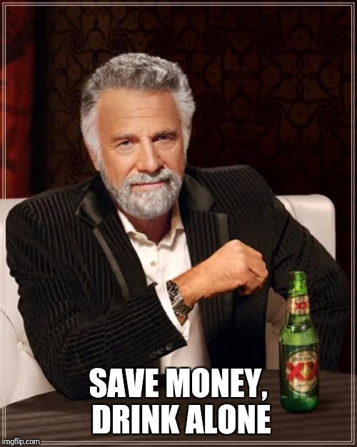 The Most Interesting Man In The World Meme | SAVE MONEY, DRINK ALONE | image tagged in memes,the most interesting man in the world | made w/ Imgflip meme maker