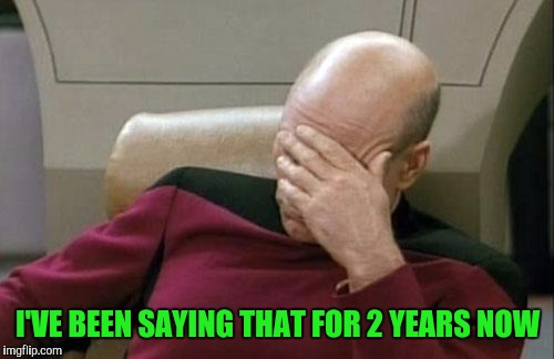 Captain Picard Facepalm Meme | I'VE BEEN SAYING THAT FOR 2 YEARS NOW | image tagged in memes,captain picard facepalm | made w/ Imgflip meme maker