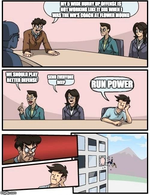 Boardroom Meeting Suggestion Meme | MY 5 WIDE HURRY UP OFFENSE IS NOT WORKING LIKE IT DID WHEN I WAS THE WR'S COACH AT FLOWER MOUND WE SHOULD PLAY BETTER DEFENSE SEND EVERYONE  | image tagged in memes,boardroom meeting suggestion | made w/ Imgflip meme maker