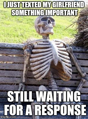 Waiting Skeleton Meme | I JUST TEXTED MY GIRLFRIEND SOMETHING IMPORTANT STILL WAITING FOR A RESPONSE | image tagged in memes,waiting skeleton | made w/ Imgflip meme maker