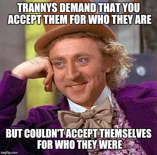TRANNYS DEMAND THAT YOU ACCEPT THEM FOR WHO THEY ARE BUT COULDN'T ACCEPT THEMSELVES FOR WHO THEY WERE | image tagged in memes,creepy condescending wonka | made w/ Imgflip meme maker
