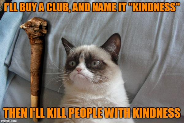 "I'LL BUY A CLUB, AND NAME IT ""KINDNESS"" THEN I'LL KILL PEOPLE WITH KINDNESS 