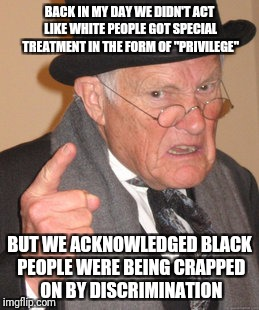 "Back In My Day Meme | BACK IN MY DAY WE DIDN'T ACT LIKE WHITE PEOPLE GOT SPECIAL TREATMENT IN THE FORM OF ""PRIVILEGE"" BUT WE ACKNOWLEDGED BLACK PEOPLE WERE BEING  