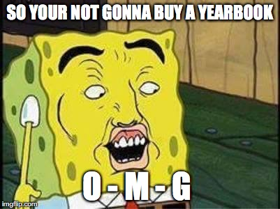 sponge bob bruh | SO YOUR NOT GONNA BUY A YEARBOOK O - M - G | image tagged in sponge bob bruh | made w/ Imgflip meme maker