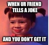 WHEN UR FRIEND TELLS A JOKE AND YOU DON'T GET IT | image tagged in no emotion boo | made w/ Imgflip meme maker