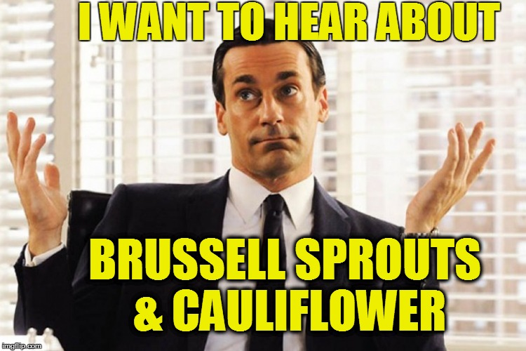 I WANT TO HEAR ABOUT BRUSSELL SPROUTS & CAULIFLOWER | made w/ Imgflip meme maker